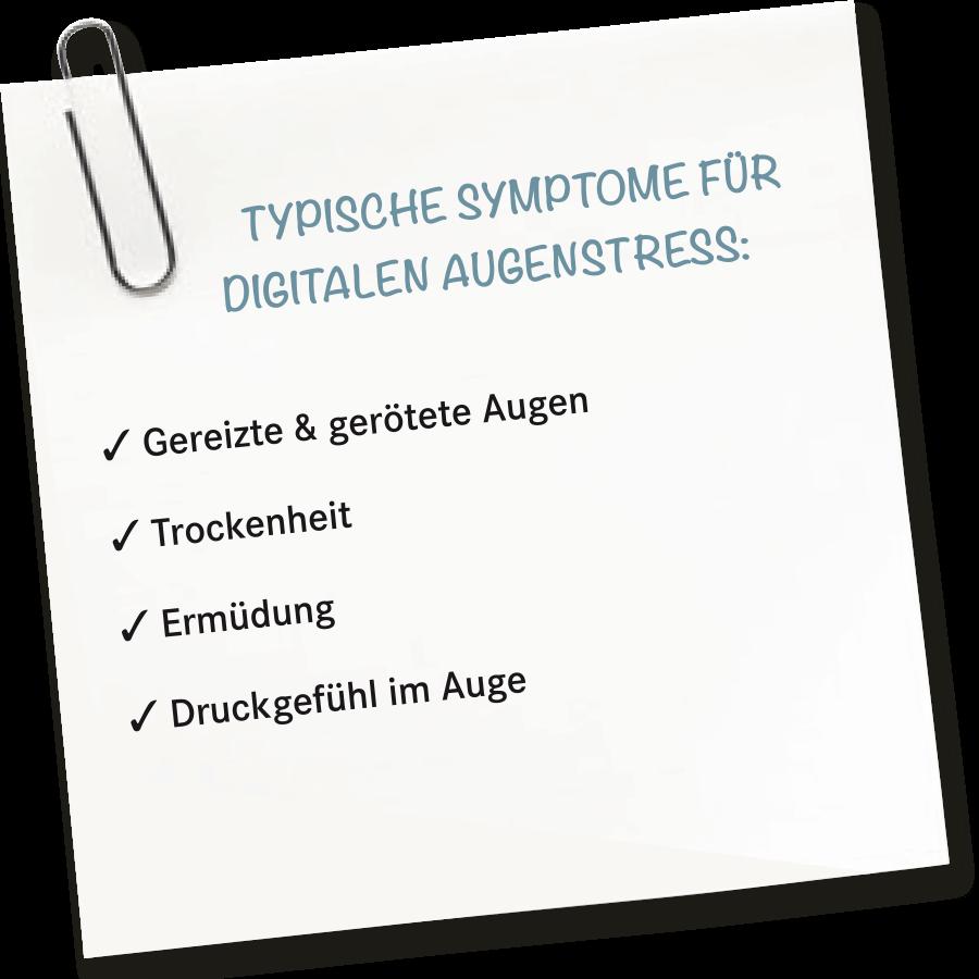 TYPISCHE SYMPTOME FÜR DIGITALEN AUGENSTRESS: ✓ Gereizte & gerötete Augen ✓ Trockenheit ✓ Ermüdung ✓ Druckgefühl im Auge